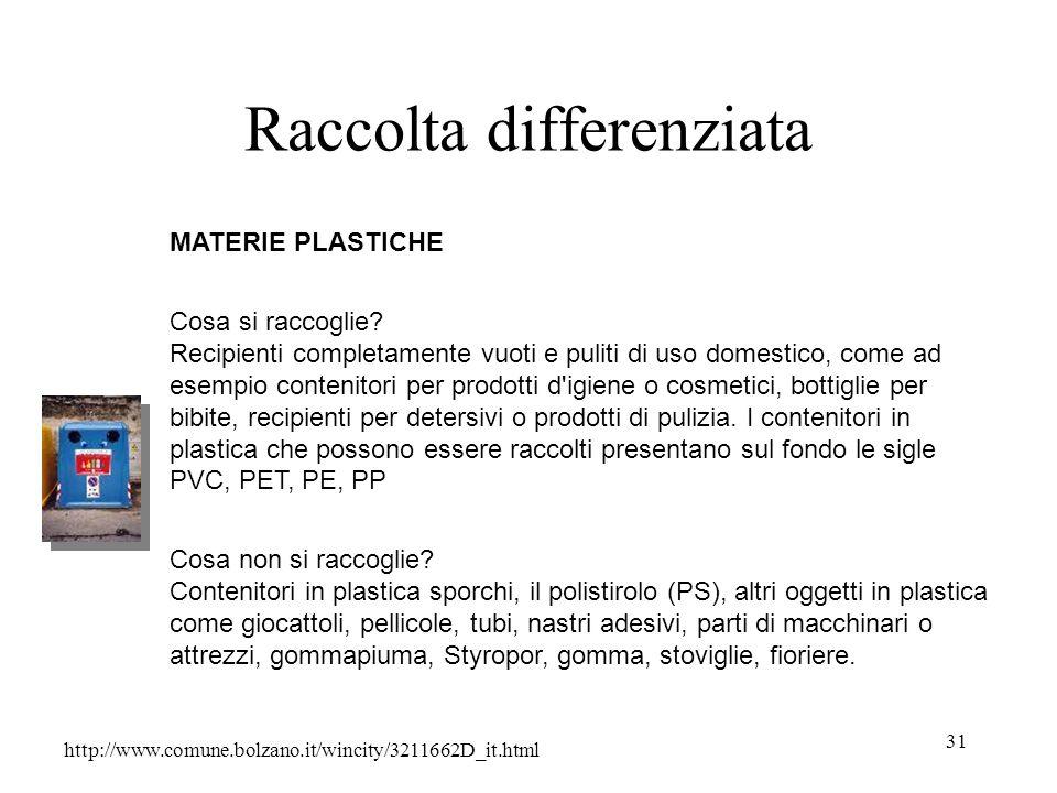 31 Raccolta differenziata http://www.comune.bolzano.it/wincity/3211662D_it.html MATERIE PLASTICHE Cosa si raccoglie? Recipienti completamente vuoti e