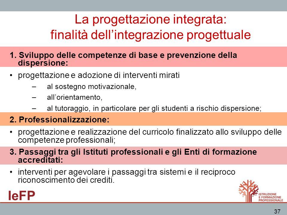 IeFP 37 La progettazione integrata: finalità dellintegrazione progettuale 1. Sviluppo delle competenze di base e prevenzione della dispersione: proget
