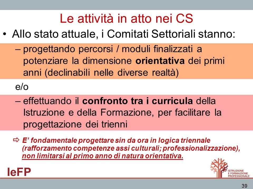 IeFP 39 Le attività in atto nei CS Allo stato attuale, i Comitati Settoriali stanno: –progettando percorsi / moduli finalizzati a potenziare la dimens