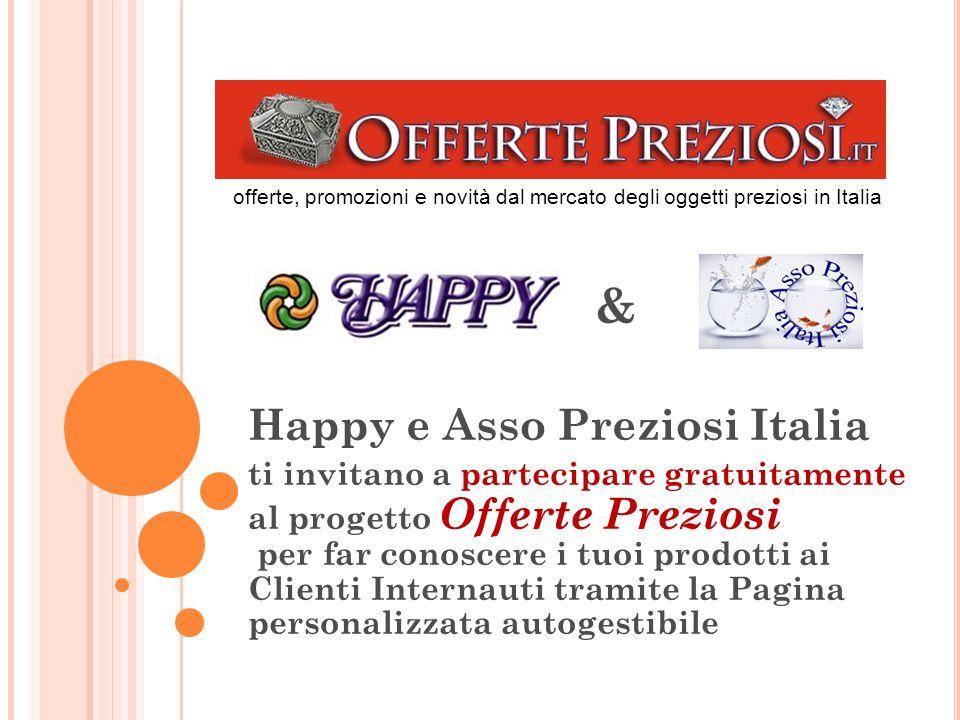 Happy e Asso Preziosi Italia ti invitano a partecipare gratuitamente al progetto Offerte Preziosi per far conoscere i tuoi prodotti ai Clienti Internauti tramite la Pagina personalizzata autogestibile & offerte, promozioni e novità dal mercato degli oggetti preziosi in Italia