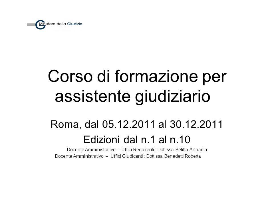 Corso di formazione per assistente giudiziario Roma, dal 05.12.2011 al 30.12.2011 Edizioni dal n.1 al n.10 Docente Amministrativo – Uffici Requirenti