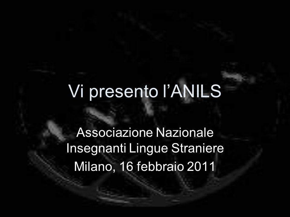Vi presento lANILS Associazione Nazionale Insegnanti Lingue Straniere Milano, 16 febbraio 2011