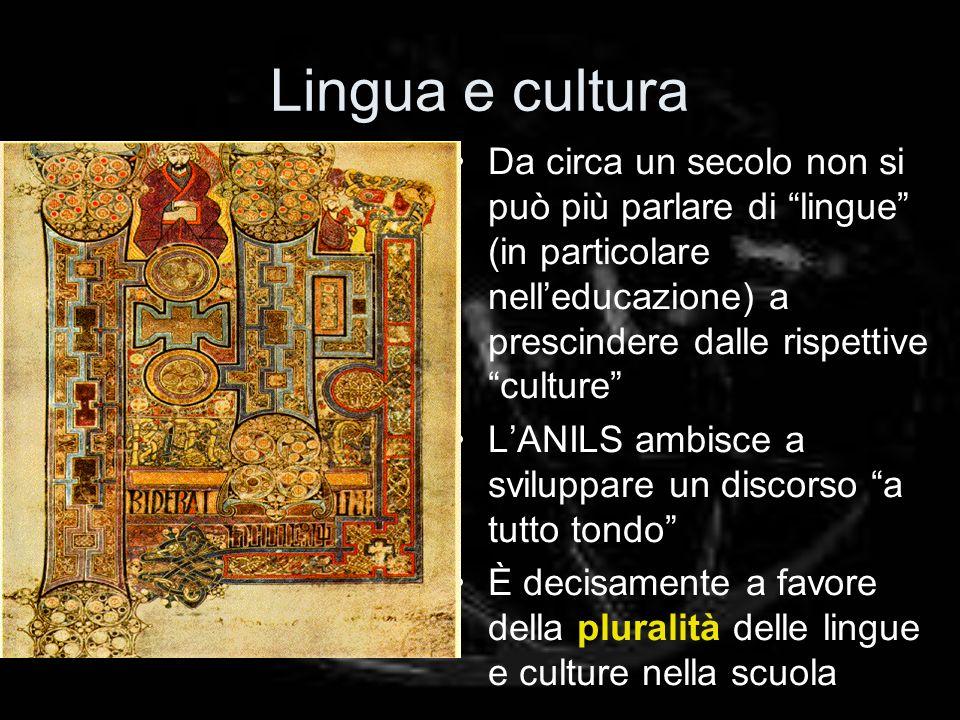Lingua e cultura Da circa un secolo non si può più parlare di lingue (in particolare nelleducazione) a prescindere dalle rispettive culture LANILS ambisce a sviluppare un discorso a tutto tondo È decisamente a favore della pluralità delle lingue e culture nella scuola