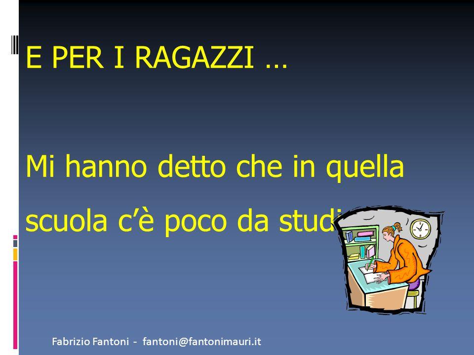 E PER I RAGAZZI … Mi hanno detto che in quella scuola cè poco da studiare Fabrizio Fantoni - fantoni@fantonimauri.it