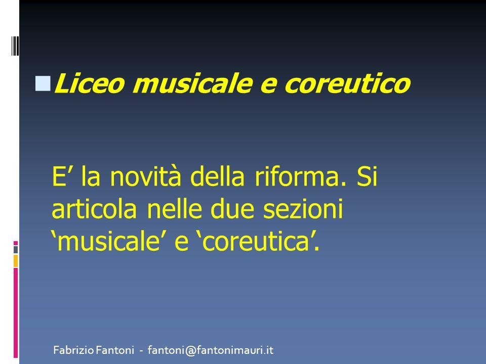 Liceo musicale e coreutico E la novità della riforma. Si articola nelle due sezioni musicale e coreutica. Fabrizio Fantoni - fantoni@fantonimauri.it