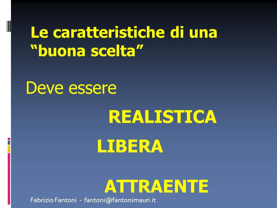 Le caratteristiche di una buona scelta Deve essere REALISTICA LIBERA ATTRAENTE Fabrizio Fantoni - fantoni@fantonimauri.it