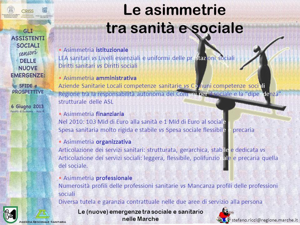 Agenzia Regionale Sanitaria stefano.ricci@regione.marche.it Le (nuove) emergenze tra sociale e sanitario nelle Marche 5 Le asimmetrie tra sanità e soc