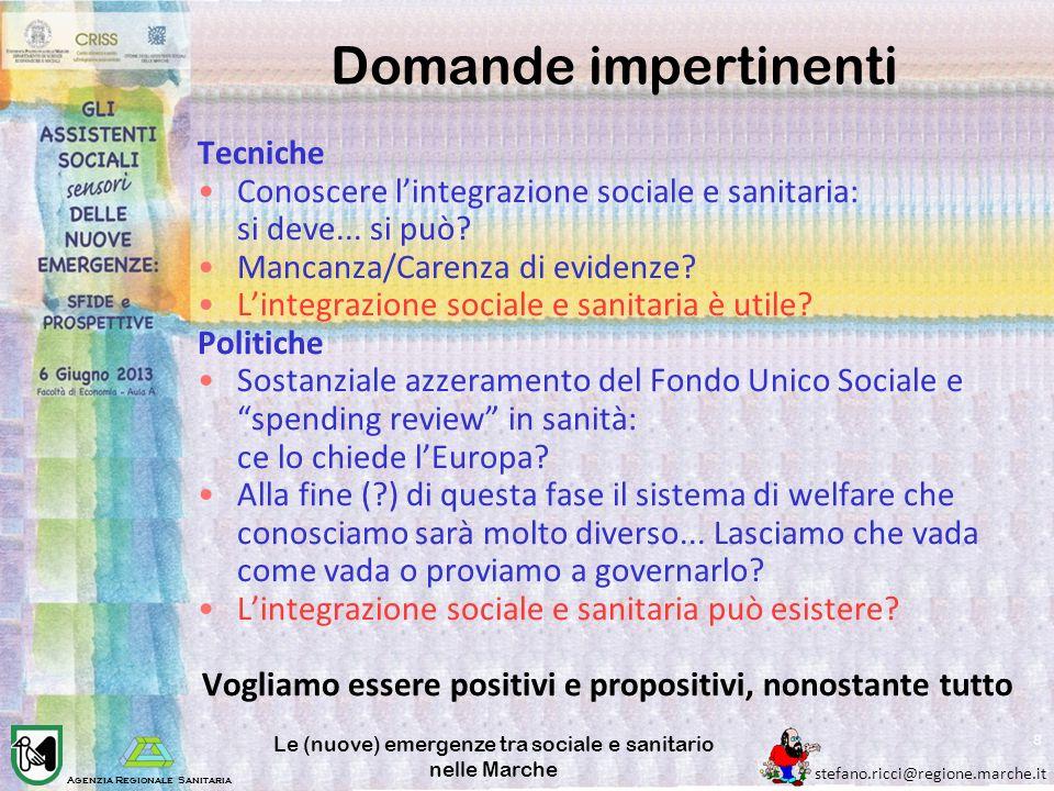 Agenzia Regionale Sanitaria stefano.ricci@regione.marche.it Le (nuove) emergenze tra sociale e sanitario nelle Marche 8 Domande impertinenti Tecniche