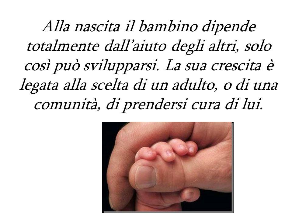 Alla nascita il bambino dipende totalmente dallaiuto degli altri, solo così può svilupparsi. La sua crescita è legata alla scelta di un adulto, o di u