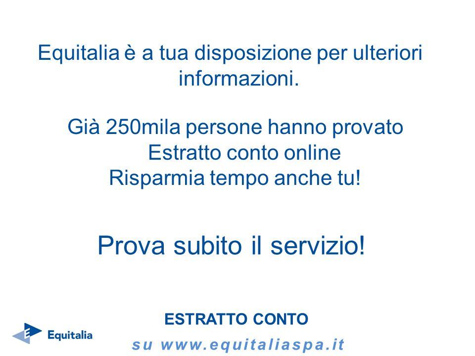 Equitalia è a tua disposizione per ulteriori informazioni. ESTRATTO CONTO su www.equitaliaspa.it Già 250mila persone hanno provato Estratto conto onli
