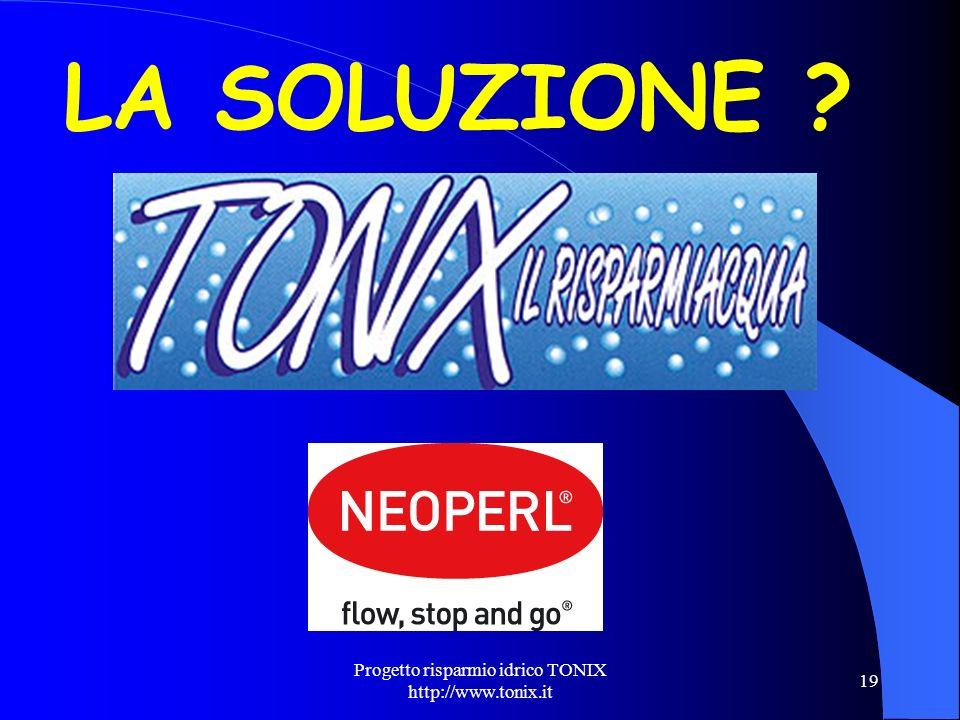 Progetto risparmio idrico TONIX http://www.tonix.it 19 LA SOLUZIONE ?