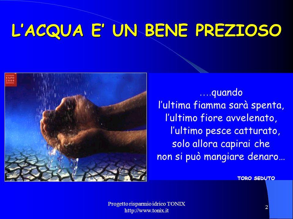 Progetto risparmio idrico TONIX http://www.tonix.it 2 LACQUA E UN BENE PREZIOSO …. quando lultima fiamma sarà spenta, lultimo fiore avvelenato, lultim