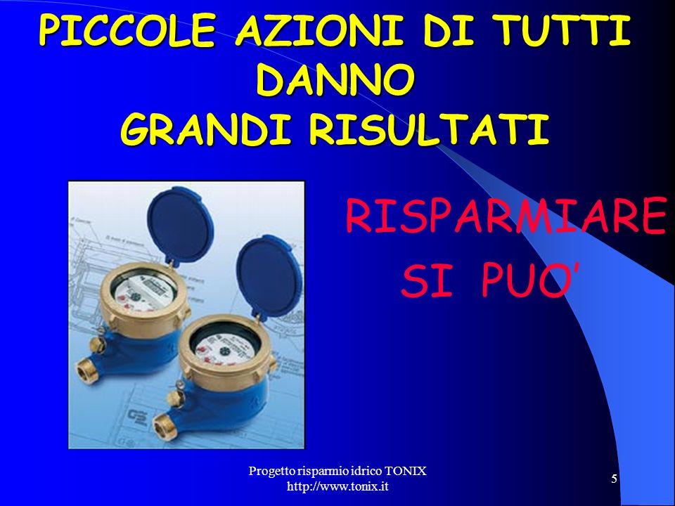 Progetto risparmio idrico TONIX http://www.tonix.it 5 PICCOLE AZIONI DI TUTTI DANNO GRANDI RISULTATI RISPARMIARE SI PUO
