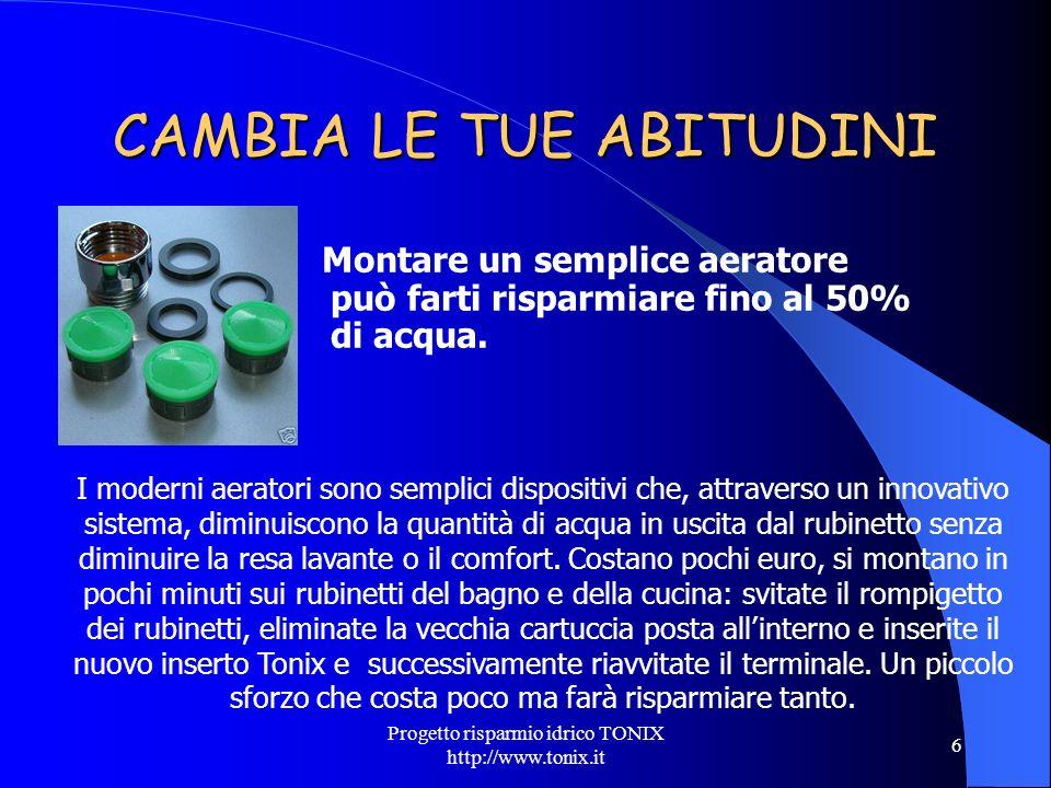 Progetto risparmio idrico TONIX http://www.tonix.it 6 CAMBIA LE TUE ABITUDINI Montare un semplice aeratore può farti risparmiare fino al 50% di acqua.