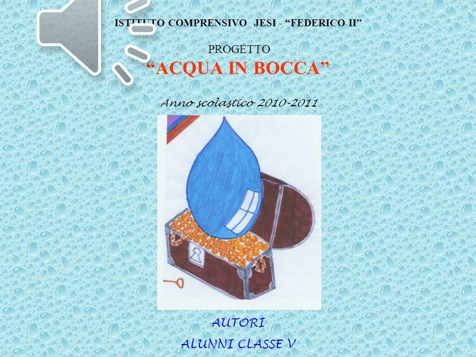 ISTITUTO COMPRENSIVO JESI - FEDERICO II PROGETTO ACQUA IN BOCCA Anno scolastico 2010-2011 AUTORI ALUNNI CLASSE V