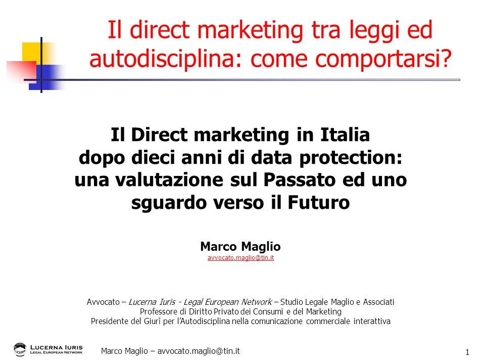 Marco Maglio – avvocato.maglio@tin.it 1 Il direct marketing tra leggi ed autodisciplina: come comportarsi? Il Direct marketing in Italia dopo dieci an