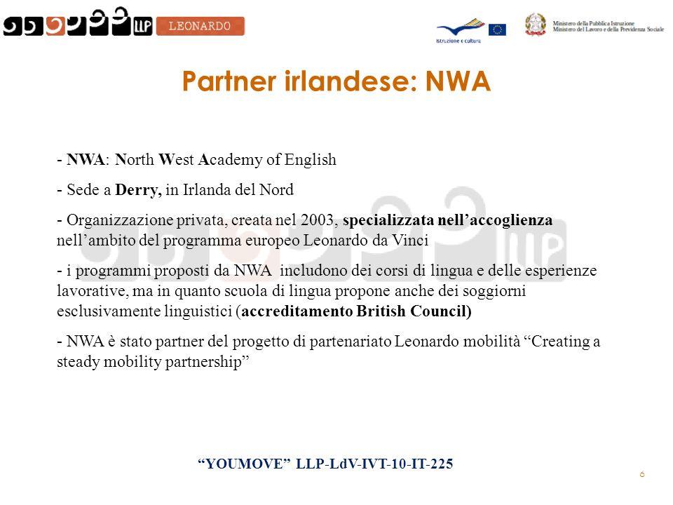 6 Partner irlandese: NWA - NWA: North West Academy of English - Sede a Derry, in Irlanda del Nord - Organizzazione privata, creata nel 2003, specializzata nellaccoglienza nellambito del programma europeo Leonardo da Vinci - i programmi proposti da NWA includono dei corsi di lingua e delle esperienze lavorative, ma in quanto scuola di lingua propone anche dei soggiorni esclusivamente linguistici (accreditamento British Council) - NWA è stato partner del progetto di partenariato Leonardo mobilità Creating a steady mobility partnership YOUMOVE LLP-LdV-IVT-10-IT-225