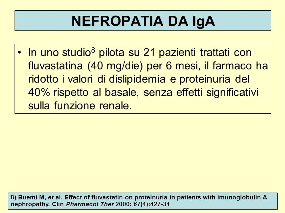 NEFROPATIA DA IgA In uno studio 8 pilota su 21 pazienti trattati con fluvastatina (40 mg/die) per 6 mesi, il farmaco ha ridotto i valori di dislipidem