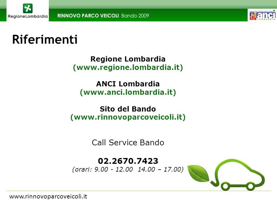 Riferimenti www.rinnovoparcoveicoli.it Regione Lombardia (www.regione.lombardia.it) ANCI Lombardia (www.anci.lombardia.it) Sito del Bando (www.rinnovoparcoveicoli.it) Call Service Bando 02.2670.7423 (orari: 9.00 - 12.00 14.00 – 17.00)