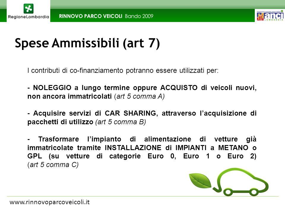 Spese Ammissibili (art 7) www.rinnovoparcoveicoli.it I contributi di co-finanziamento potranno essere utilizzati per: - NOLEGGIO a lungo termine oppure ACQUISTO di veicoli nuovi, non ancora immatricolati (art 5 comma A) - Acquisire servizi di CAR SHARING, attraverso lacquisizione di pacchetti di utilizzo (art 5 comma B) - Trasformare limpianto di alimentazione di vetture già immatricolate tramite INSTALLAZIONE di IMPIANTI a METANO o GPL (su vetture di categorie Euro 0, Euro 1 o Euro 2) (art 5 comma C)