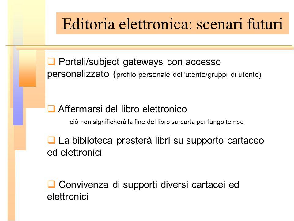 Editoria elettronica: scenari futuri Portali/subject gateways con accesso personalizzato ( profilo personale dellutente/gruppi di utente) Affermarsi d