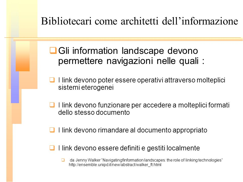 Bibliotecari come architetti dellinformazione Gli information landscape devono permettere navigazioni nelle quali : I link devono poter essere operati