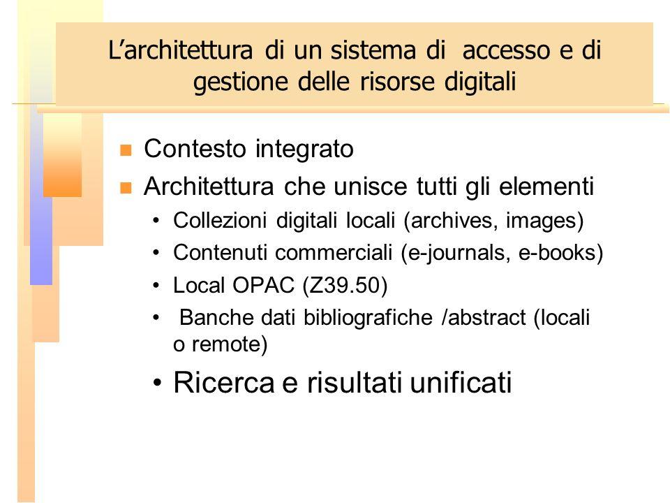 Contesto integrato Architettura che unisce tutti gli elementi Collezioni digitali locali (archives, images) Contenuti commerciali (e-journals, e-books