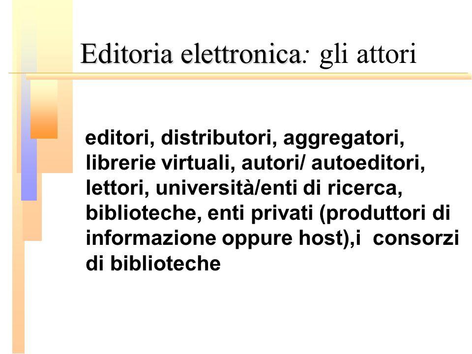 Editoria elettronica Editoria elettronica: gli attori editori, distributori, aggregatori, librerie virtuali, autori/ autoeditori, lettori, università/