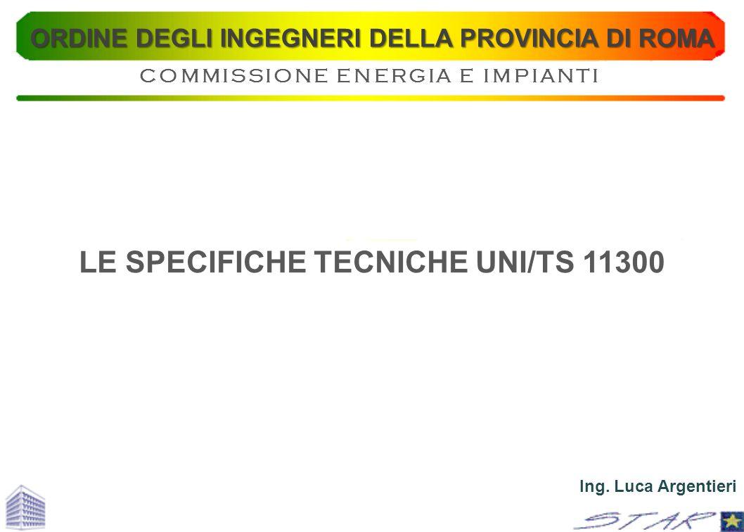 LE SPECIFICHE TECNICHE UNI/TS 11300 Ing. Luca Argentieri ORDINE DEGLI INGEGNERI DELLA PROVINCIA DI ROMA COMMISSIONE ENERGIA E IMPIANTI