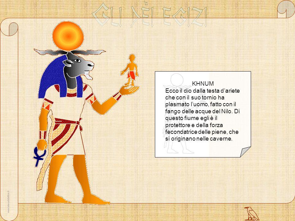 KHNUM Ecco il dio dalla testa dariete che con il suo tornio ha plasmato luomo, fatto con il fango delle acque del Nilo. Di questo fiume egli è il prot