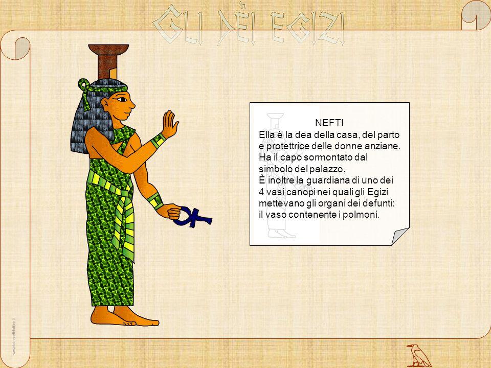 NEFTI Ella è la dea della casa, del parto e protettrice delle donne anziane. Ha il capo sormontato dal simbolo del palazzo. È inoltre la guardiana di