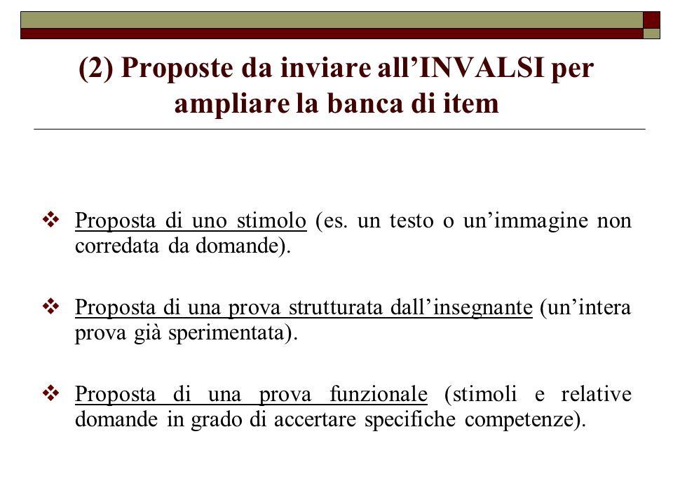 (2) Proposte da inviare allINVALSI per ampliare la banca di item Proposta di uno stimolo (es. un testo o unimmagine non corredata da domande). Propost