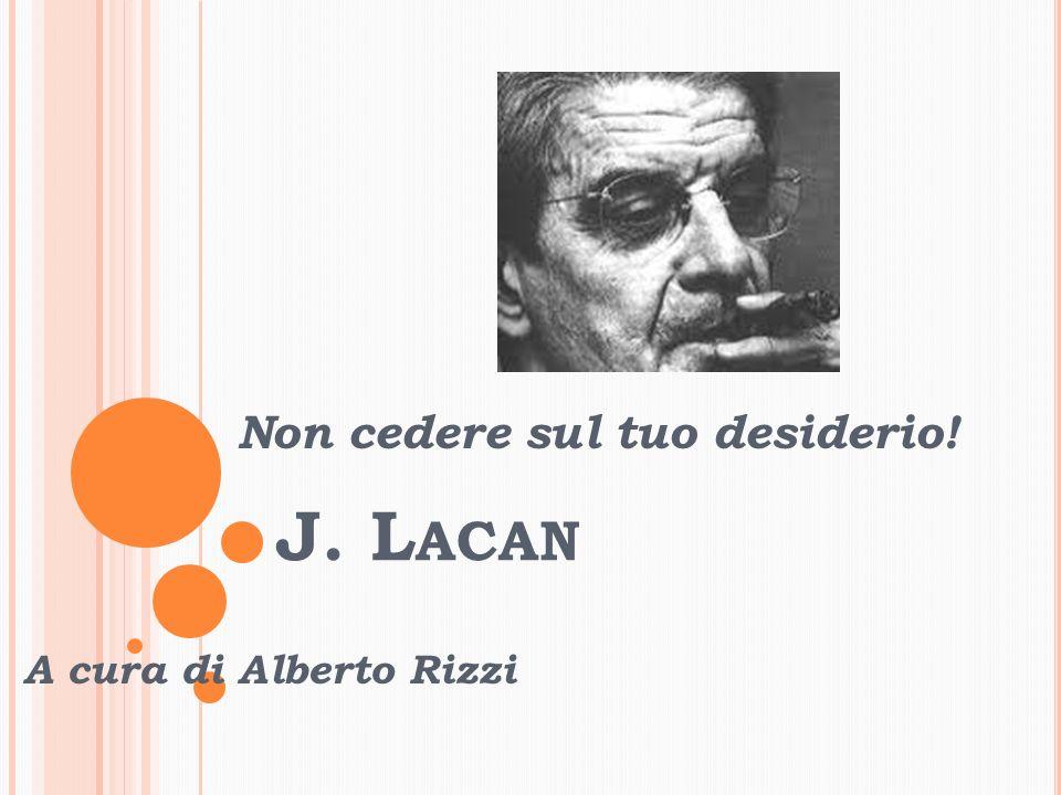 J. L ACAN Non cedere sul tuo desiderio! A cura di Alberto Rizzi