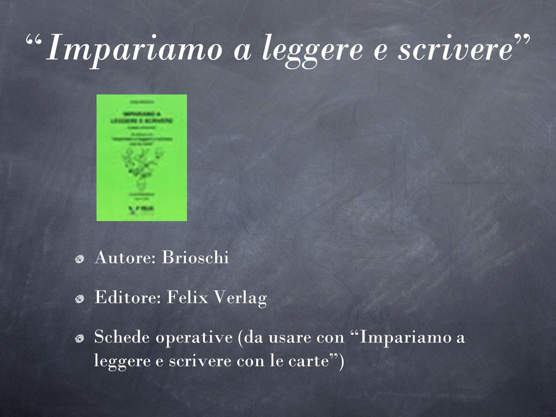 Impariamo a leggere e scrivere Autore: Brioschi Editore: Felix Verlag Schede operative (da usare con Impariamo a leggere e scrivere con le carte)