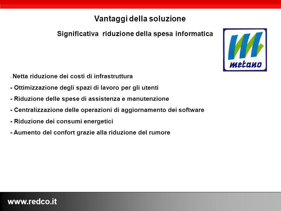 www.redco.it Vantaggi della soluzione - Netta riduzione dei costi di infrastruttura - Ottimizzazione degli spazi di lavoro per gli utenti - Riduzione