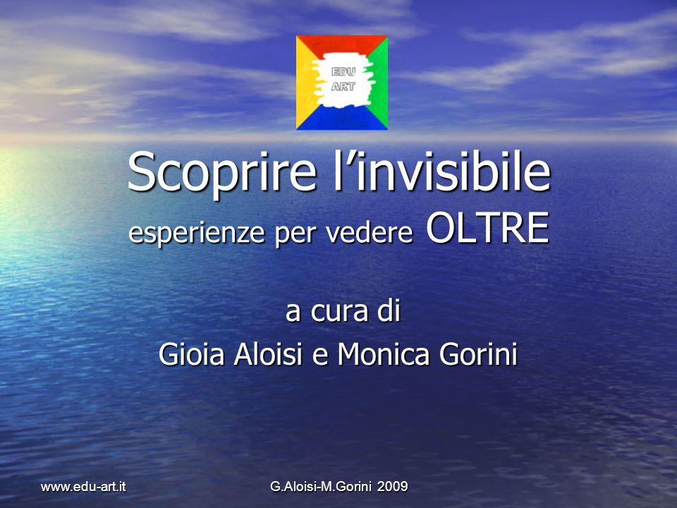 G.Aloisi-M.Gorini 2009 www.edu-art.it Scoprire linvisibile esperienze per vedere OLTRE a cura di a cura di Gioia Aloisi e Monica Gorini