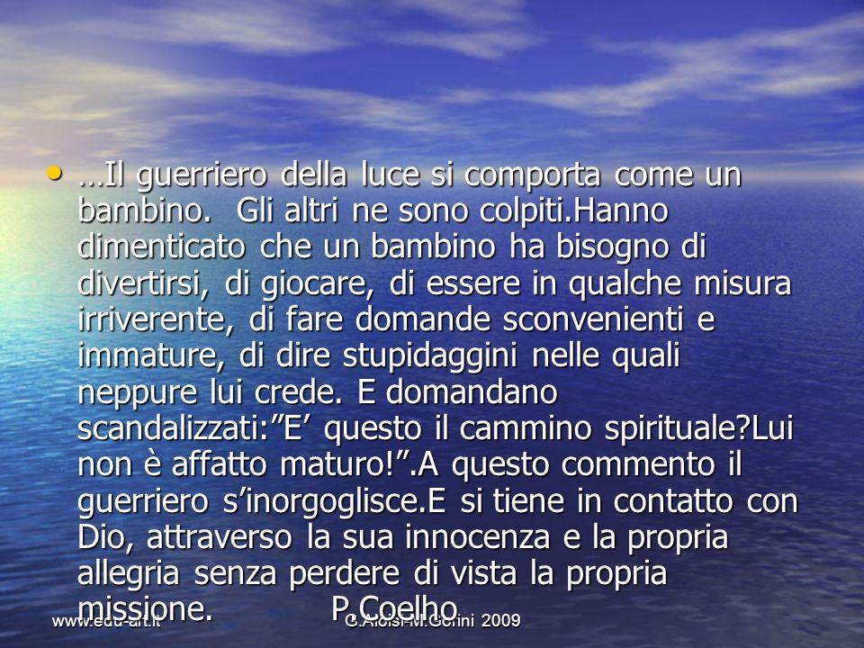 www.edu-art.itG.Aloisi-M.Gorini 2009 …Il guerriero della luce si comporta come un bambino. Gli altri ne sono colpiti.Hanno dimenticato che un bambino
