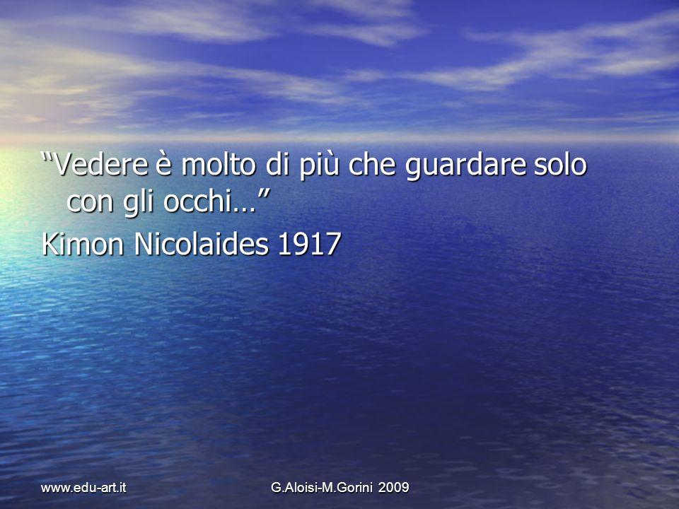 www.edu-art.itG.Aloisi-M.Gorini 2009 Vedere è molto di più che guardare solo con gli occhi… Kimon Nicolaides 1917