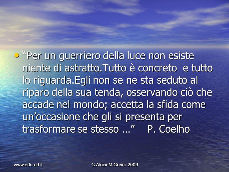 www.edu-art.itG.Aloisi-M.Gorini 2009 Per un guerriero della luce non esiste niente di astratto.Tutto è concreto e tutto lo riguarda.Egli non se ne sta
