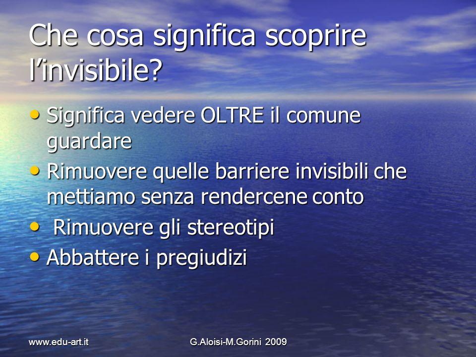 www.edu-art.itG.Aloisi-M.Gorini 2009 Che cosa significa scoprire linvisibile? Significa vedere OLTRE il comune guardare Significa vedere OLTRE il comu
