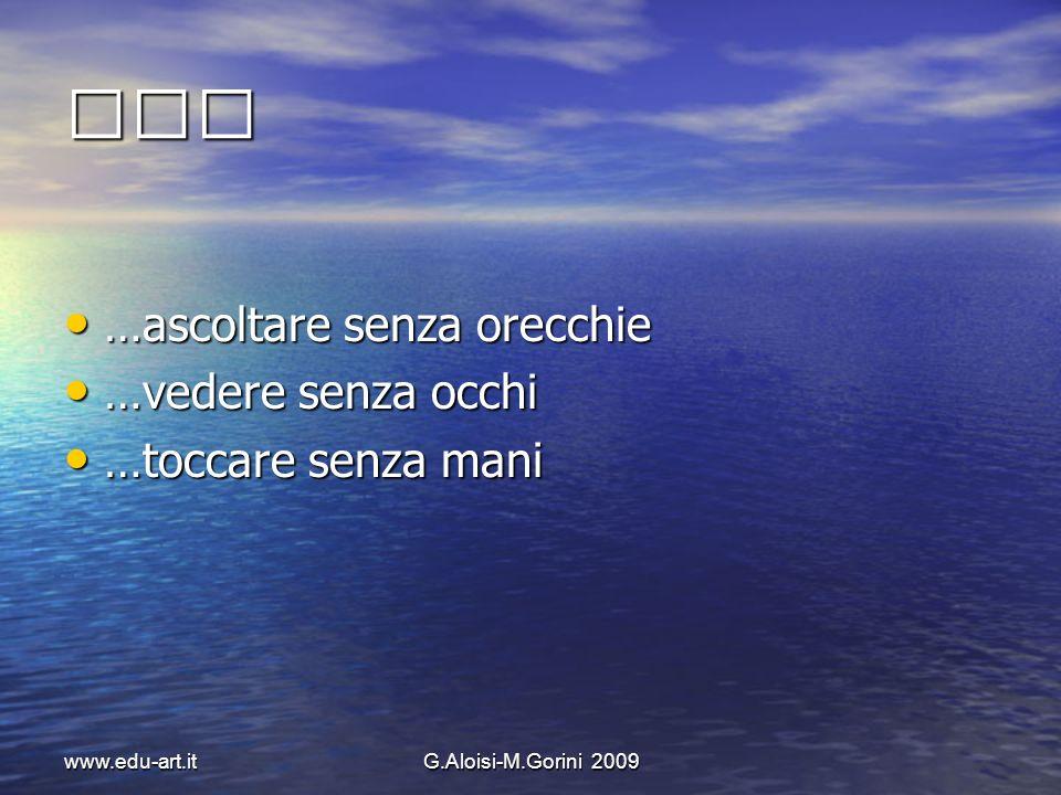 www.edu-art.itG.Aloisi-M.Gorini 2009 …ascoltare senza orecchie …ascoltare senza orecchie …vedere senza occhi …vedere senza occhi …toccare senza mani …