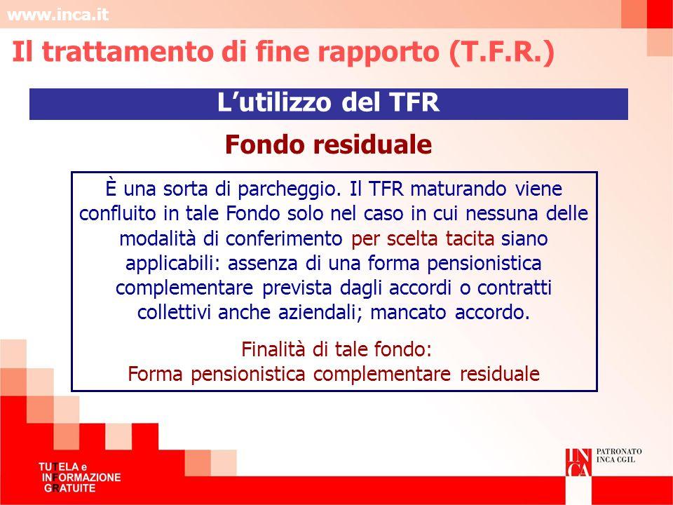 www.inca.it Fondo residuale È una sorta di parcheggio. Il TFR maturando viene confluito in tale Fondo solo nel caso in cui nessuna delle modalità di c