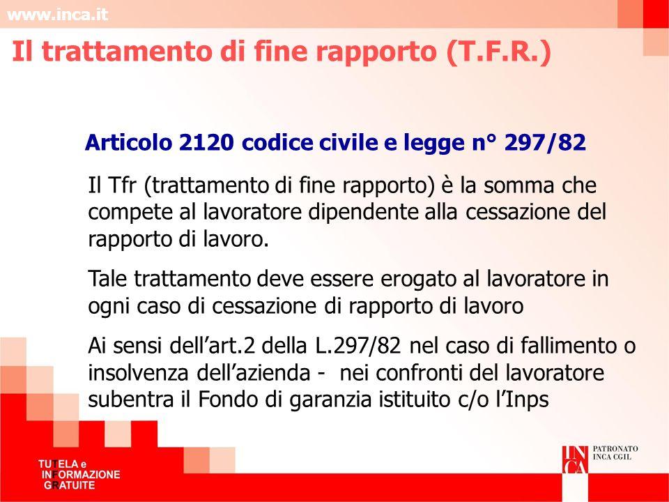www.inca.it Il Tfr (trattamento di fine rapporto) è la somma che compete al lavoratore dipendente alla cessazione del rapporto di lavoro. Tale trattam