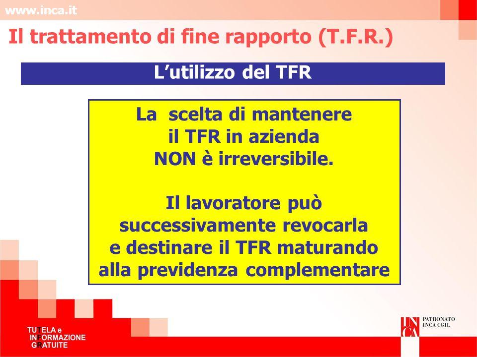www.inca.it La scelta di mantenere il TFR in azienda NON è irreversibile. Il lavoratore può successivamente revocarla e destinare il TFR maturando all