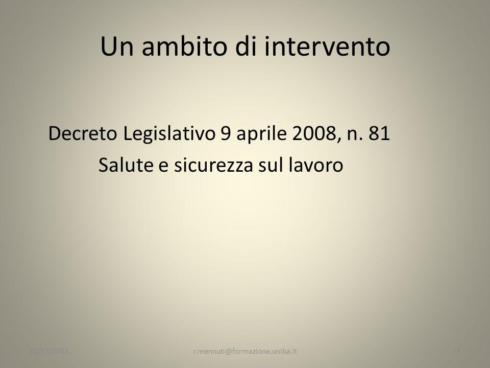 Un ambito di intervento Decreto Legislativo 9 aprile 2008, n. 81 Salute e sicurezza sul lavoro 11r.mennuti@formazione.uniba.it09/11/2013