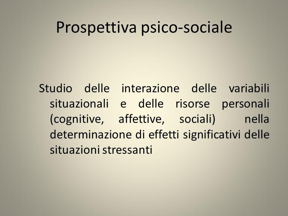 Prospettiva psico-sociale Studio delle interazione delle variabili situazionali e delle risorse personali (cognitive, affettive, sociali) nella determ