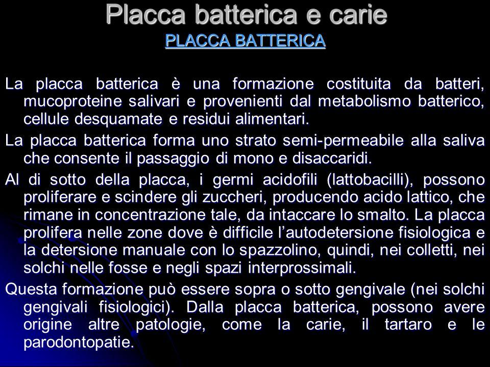 Placca batterica e carie PLACCA BATTERICA La placca batterica è una formazione costituita da batteri, mucoproteine salivari e provenienti dal metaboli
