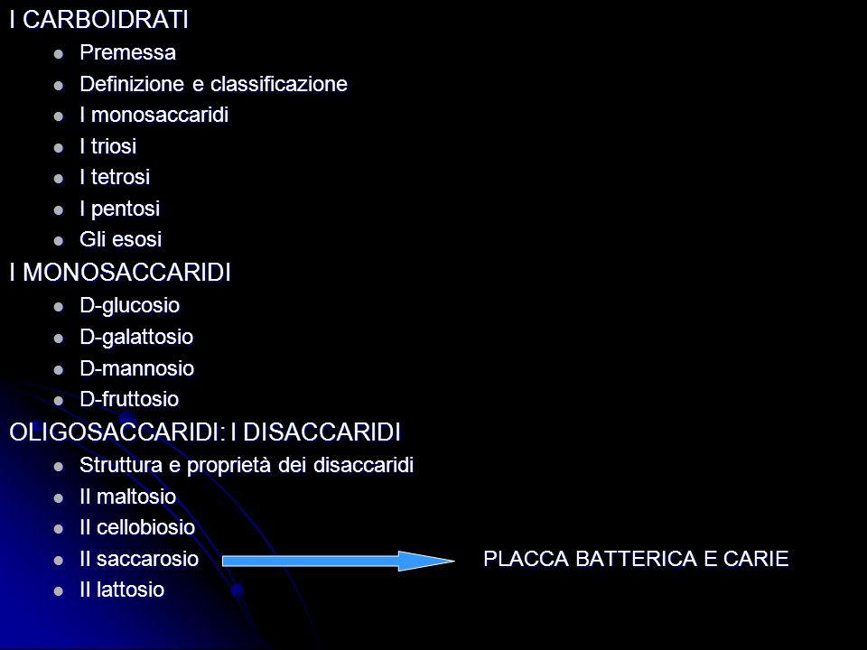 I CARBOIDRATI Premessa Premessa Definizione e classificazione Definizione e classificazione I monosaccaridi I monosaccaridi I triosi I triosi I tetrosi I tetrosi I pentosi I pentosi Gli esosi Gli esosi I MONOSACCARIDI D-glucosio D-glucosio D-galattosio D-galattosio D-mannosio D-mannosio D-fruttosio D-fruttosio OLIGOSACCARIDI: I DISACCARIDI Struttura e proprietà dei disaccaridi Struttura e proprietà dei disaccaridi Il maltosio Il maltosio Il cellobiosio Il cellobiosio Il saccarosio PLACCA BATTERICA E CARIE Il saccarosio PLACCA BATTERICA E CARIE Il lattosio Il lattosio
