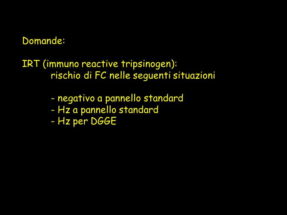 Domande: IRT (immuno reactive tripsinogen): rischio di FC nelle seguenti situazioni - negativo a pannello standard - Hz a pannello standard - Hz per D