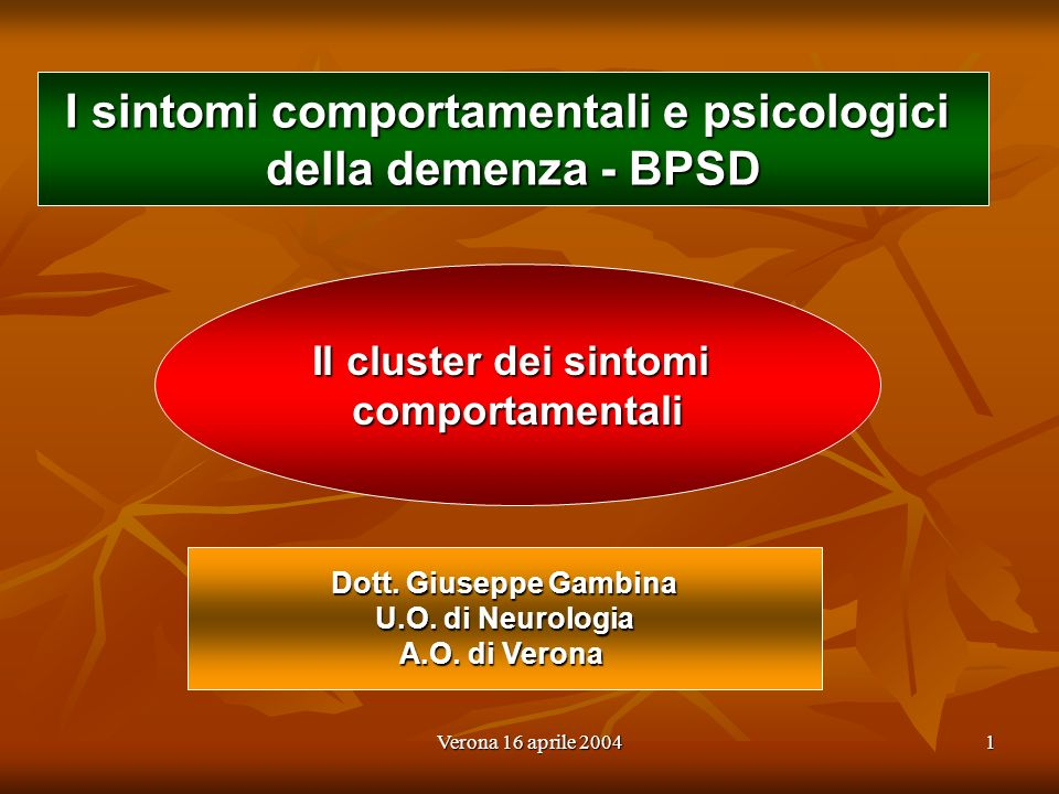 Verona 16 aprile 20041 I sintomi comportamentali e psicologici della demenza - BPSD Dott. Giuseppe Gambina U.O. di Neurologia A.O. di Verona Il cluste